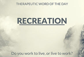 Therapeutic Word of the Day: Recreation